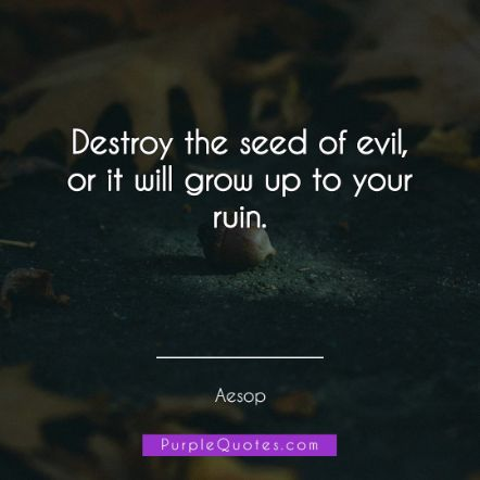 Aesop Quote - Destroy the seed of evil, or it will grow up to your ruin. - PurpleQuotes.com.