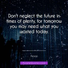 Aesop Quote - Don't neglect the future in times of plenty, for tomorrow you may need what you wasted today. - PurpleQuotes.com.