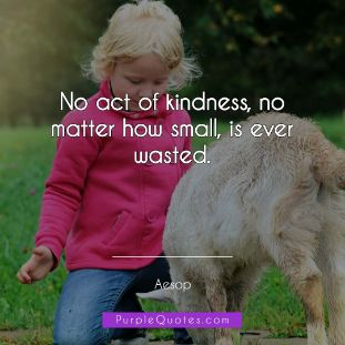 Aesop Quote - No act of kindness, no matter how small, is ever wasted. - PurpleQuotes.com.
