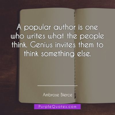 Ambrose Bierce Quote - A popular author is one who writes what the people think. Genius invites them to think something else. - PurpleQuotes.com.