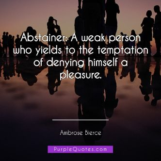 Ambrose Bierce Quote - Abstainer: A weak person who yields to the temptation of denying himself a pleasure. - PurpleQuotes.com.