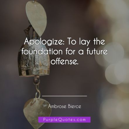 Ambrose Bierce Quote - Apologize: To lay the foundation for a future offense. - PurpleQuotes.com.