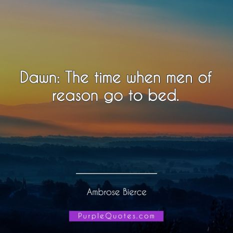Ambrose Bierce Quote - Dawn: The time when men of reason go to bed. - PurpleQuotes.com.