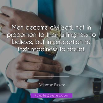 Ambrose Bierce Quote - Men become civilized, not in proportion to their willingness to believe, but in proportion to their readiness to doubt. - PurpleQuotes.com.