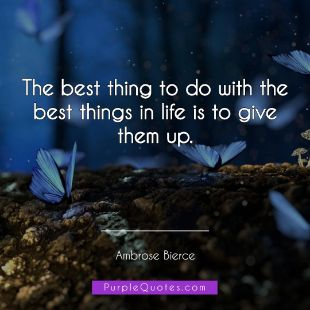 Ambrose Bierce Quote - The best thing to do with the best things in life is to give them up. - PurpleQuotes.com.