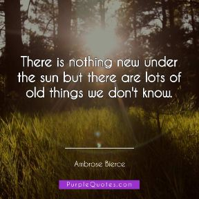 Ambrose Bierce Quote - There is nothing new under the sun but there are lots of old things we don't know. - PurpleQuotes.com.