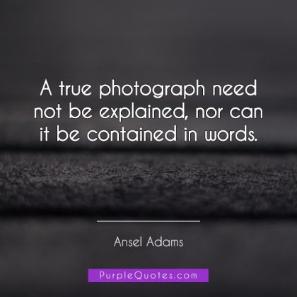 Ansel Adams Quote - A true photograph need not be explained, nor can it be contained in words. - PurpleQuotes.com.