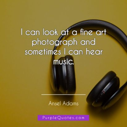 Ansel Adams Quote - I can look at a fine art photograph and sometimes I can hear music. - PurpleQuotes.com.