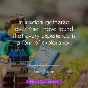 Ansel Adams Quote - In wisdom gathered over time I have found that every experience is a form of exploration - PurpleQuotes.com.