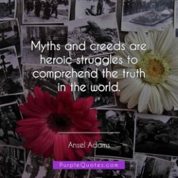 Ansel Adams Quote - Myths and creeds are heroic struggles to comprehend the truth in the world. - PurpleQuotes.com.