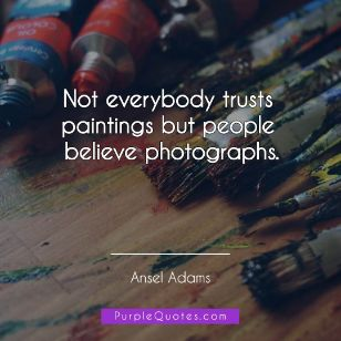 Ansel Adams Quote - Not everybody trusts paintings but people believe photographs. - PurpleQuotes.com.