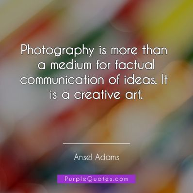 Ansel Adams Quote - Photography is more than a medium for factual communication of ideas. It is a creative art. - PurpleQuotes.com.