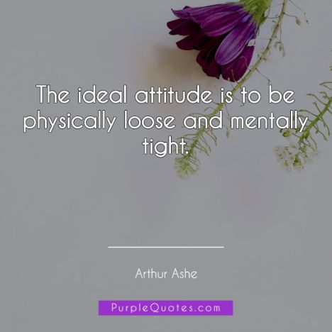 Arthur Ashe Quote - The ideal attitude is to be physically loose and mentally tight - PurpleQuotes.com.