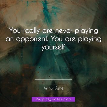 Arthur Ashe Quote - You really are never playing an opponent. You are playing yourself. - PurpleQuotes.com.