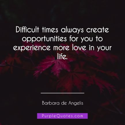 Barbara de Angelis Quote - Difficult times always create opportunities for you to experience more love in your life. - PurpleQuotes.com.