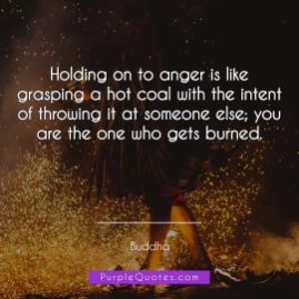 Buddha Quote - Holding on to anger is like grasping a hot coal with the intent of throwing it at someone else; you are the one who gets burned. - PurpleQuotes.com.