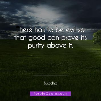 Buddha Quote - There has to be evil so that good can prove its purity above it. - PurpleQuotes.com.