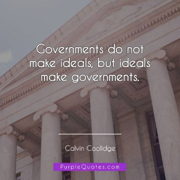 Calvin Coolidge Quote - Governments do not make ideals, but ideals make governments. - PurpleQuotes.com.