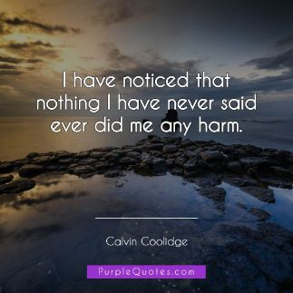 Calvin Coolidge Quote - I have noticed that nothing I have never said ever did me any harm. - PurpleQuotes.com.