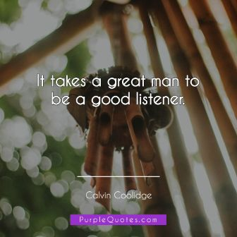 Calvin Coolidge Quote - It takes a great man to be a good listener. - PurpleQuotes.com.