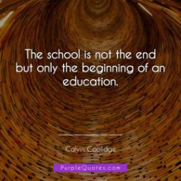 "Calvin Coolidge Quote - The school is not the end but only the beginning of an education"" - PurpleQuotes.com."