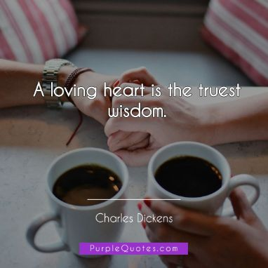 Charles Dickens Quote - A loving heart is the truest wisdom. - PurpleQuotes.com.