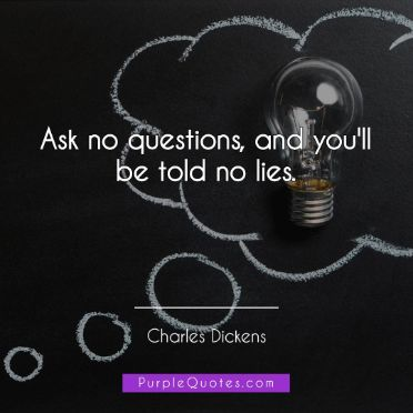 Charles Dickens Quote - Ask no questions, and you'll be told no lies. - PurpleQuotes.com.