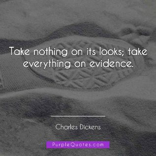 Charles Dickens Quote - Take nothing on its looks; take everything on evidence. - PurpleQuotes.com.