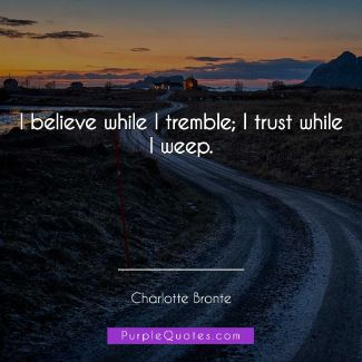 Charlotte Bronte Quote - I believe while I tremble; I trust while I weep. - PurpleQuotes.com.