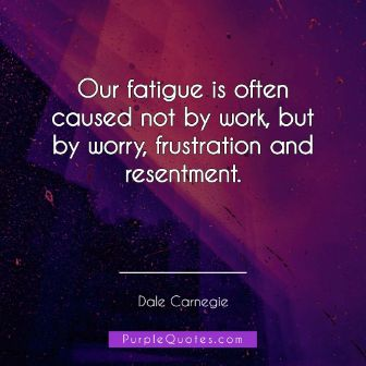 Dale Carnegie Quote - Our fatigue is often caused not by work, but by worry, frustration and resentment. - PurpleQuotes.com.