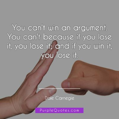 Dale Carnegie Quote - You can't win an argument. You can't because if you lose it, you lose it; and if you win it, you lose it. - PurpleQuotes.com.