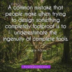 Douglas Adams Quote - A common mistake that people make when trying to design something completely foolproof is to underestimate the ingenuity of complete fools. - PurpleQuotes.com.