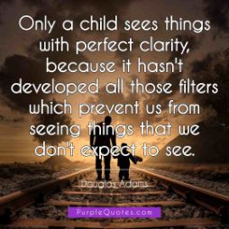 Douglas Adams Quote - Only a child sees things with perfect clarity, because it hasn't developed all those filters which prevent us from seeing things that we don't expect to see. - PurpleQuotes.com.