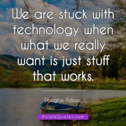 Douglas Adams Quote - We are stuck with technology when what we really want is just stuff that works. - PurpleQuotes.com.