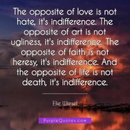 Elie Wiesel Quote - The opposite of love is not hate, it's indifference. The opposite of art is not ugliness, it's indifference. The opposite of faith is not heresy, it's indifference. And the opposite of life is not death, it's indifference. - PurpleQuotes.com.