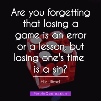 Elie Wiesel Quote - Are you forgetting that losing a game is an error or a lesson, but losing one's time is a sin? - PurpleQuotes.com.