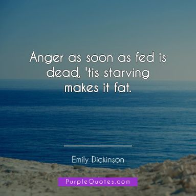 Emily Dickinson Quote - Anger as soon as fed is dead, 'tis starving makes it fat. - PurpleQuotes.com.
