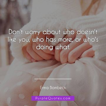Erma Bombeck Quote - Don't worry about who doesn't like you, who has more, or who's doing what. - PurpleQuotes.com.