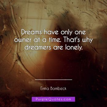 Erma Bombeck Quote - Dreams have only one owner at a time. That's why dreamers are lonely - PurpleQuotes.com.