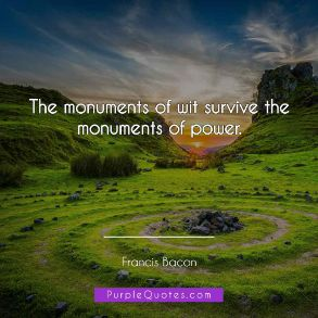 Francis Bacon Quote - The monuments of wit survive the monuments of power. - PurpleQuotes.com.
