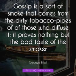 George Eliot Quote - Gossip is a sort of smoke that comes from the dirty tobacco-pipes of of those who diffuse it: it proves nothing but the bad taste of the smoker - PurpleQuotes.com.