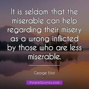 George Eliot Quote - It is seldom that the miserable can help regarding their misery as a wrong inflicted by those who are less miserable. - PurpleQuotes.com.