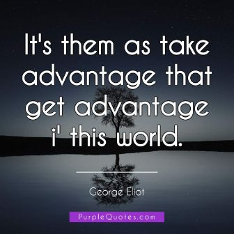 George Eliot Quote - It's them as take advantage that get advantage i' this world. - PurpleQuotes.com.