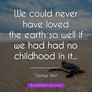 George Eliot Quote - We could never have loved the earth so well if we had had no childhood in it... - PurpleQuotes.com.