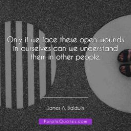 James A Baldwin Quote - Only if we face these open wounds in ourselves can we understand them in other people. - PurpleQuotes.com.