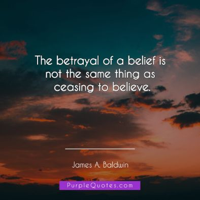 James A Baldwin Quote - The betrayal of a belief is not the same thing as ceasing to believe. - PurpleQuotes.com.