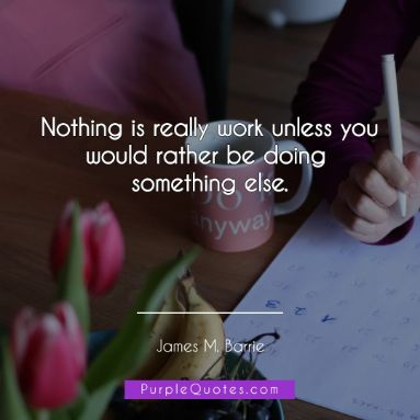 James M Barrie Quote - Nothing is really work unless you would rather be doing something else. - PurpleQuotes.com.