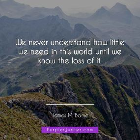 James M Barrie Quote - We never understand how little we need in this world until we know the loss of it. - PurpleQuotes.com.