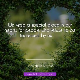 Jean de la Bruyere Quote - We keep a special place in our hearts for people who refuse to be impressed by us - PurpleQuotes.com.