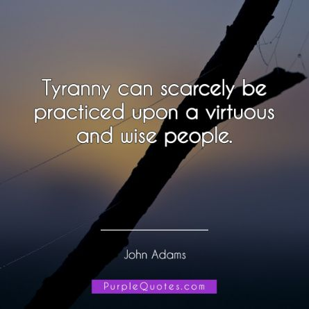 John Adams Quote - Tyranny can scarcely be practiced upon a virtuous and wise people. - PurpleQuotes.com.